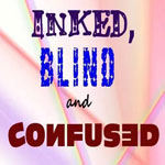 Inked, Blind and Confused